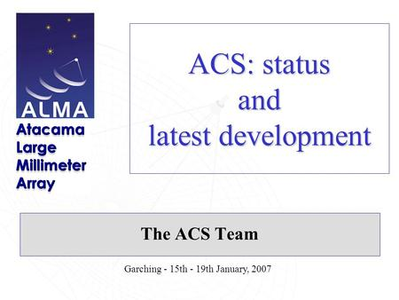 Garching - 15th - 19th January, 2007 ACS: status and latest development The ACS Team.