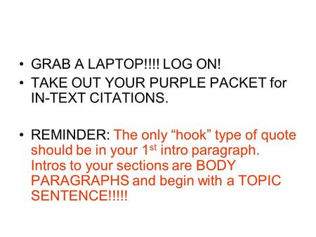 "GRAB A LAPTOP!!!! LOG ON! TAKE OUT YOUR PURPLE PACKET for IN-TEXT CITATIONS. REMINDER: The only ""hook"" type of quote should be in your 1 st intro paragraph."
