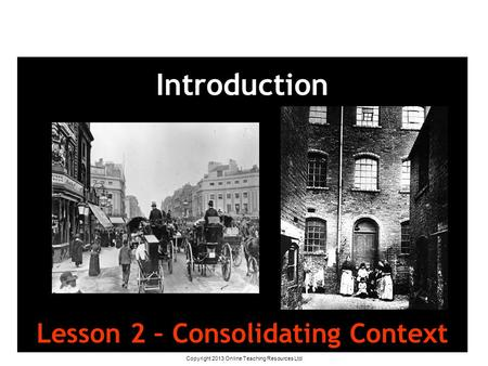 Copyright 2013 Online Teaching Resources Ltd Introduction Lesson 2 – Consolidating Context.