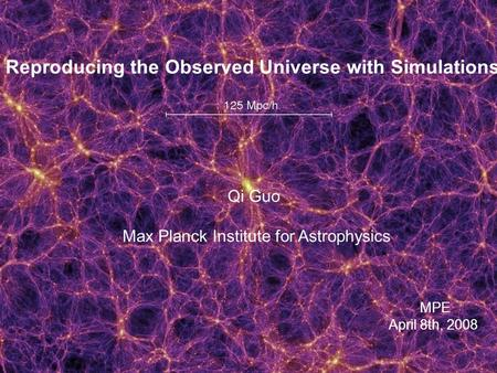 Reproducing the Observed Universe with Simulations Qi Guo Max Planck Institute for Astrophysics MPE April 8th, 2008.