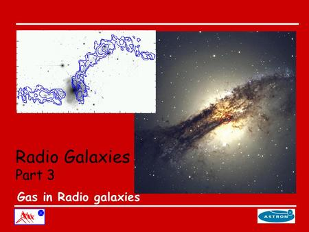 Radio Galaxies Part 3 Gas in Radio galaxies. Why gas in radio galaxies? Merger origin of radio galaxies. Evidence: mainly optical characteristics (tails,