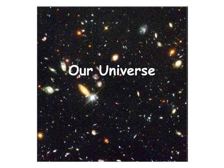 Our Universe. The universe is everything that exists including all matter and energy The universe is 13.7 billion years old. No one knows if the universe.