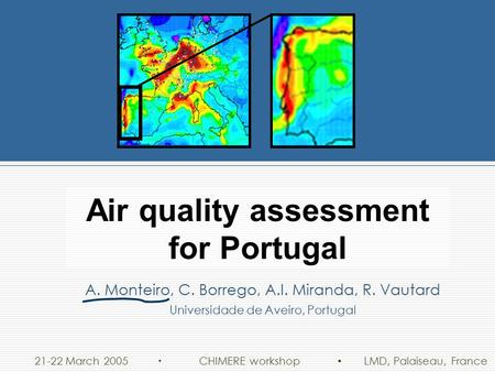 21-22 March 2005 LMD, Palaiseau, France CHIMERE workshop Air quality assessment for Portugal A. Monteiro, C. Borrego, A.I. Miranda, R. Vautard Universidade.
