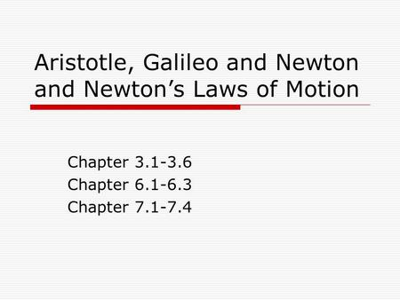 Aristotle, Galileo and Newton and Newton's Laws of Motion Chapter 3.1-3.6 Chapter 6.1-6.3 Chapter 7.1-7.4.
