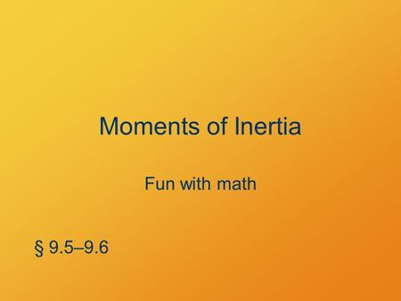 Moments of Inertia Fun with math § 9.5–9.6. Parallel-Axis Theorem The moment of inertia of an object of mass M whose center of mass is distance d from.