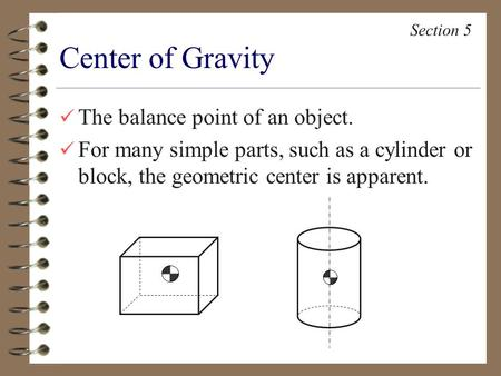 The balance point of an object. For many simple parts, such as a cylinder or block, the geometric center is apparent. Center of Gravity Section 5.