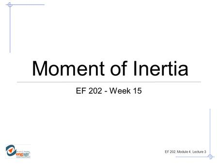 Moment of Inertia EF 202 - Week 15.