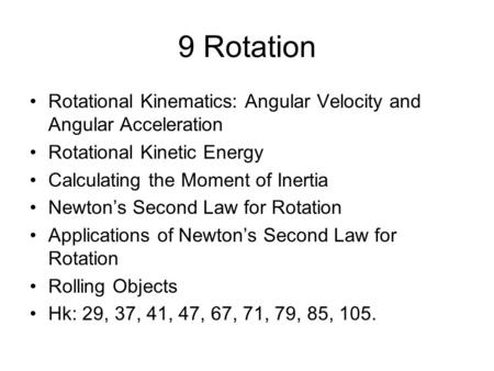 9 Rotation Rotational Kinematics: Angular Velocity and Angular Acceleration Rotational Kinetic Energy Calculating the Moment of Inertia Newton's Second.