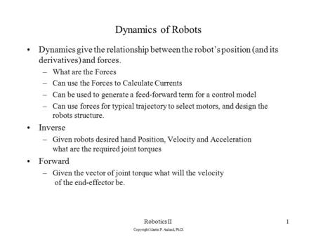 Robotics II Copyright Martin P. Aalund, Ph.D. 1 Dynamics of Robots Dynamics give the relationship between the robot's position (and its derivatives) and.