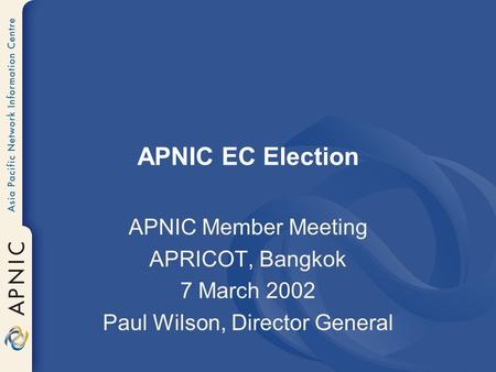 APNIC EC Election APNIC Member Meeting APRICOT, Bangkok 7 March 2002 Paul Wilson, Director General.