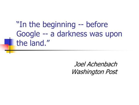 """In the beginning -- before Google -- a darkness was upon the land."" Joel Achenbach Washington Post."