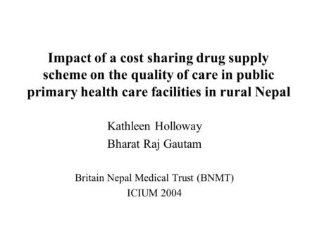 Impact of a cost sharing drug supply scheme on the quality of care in public primary health care facilities in rural Nepal Kathleen Holloway Bharat Raj.