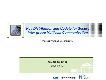 KAIS T Key Distribution and Update for Secure Inter-group Multicast Communication Weichao Wang, Bharat Bhargava Youngjoo, Shin 2006.09.12.