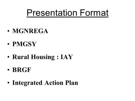 Presentation Format MGNREGA PMGSY Rural Housing : IAY BRGF Integrated Action Plan.