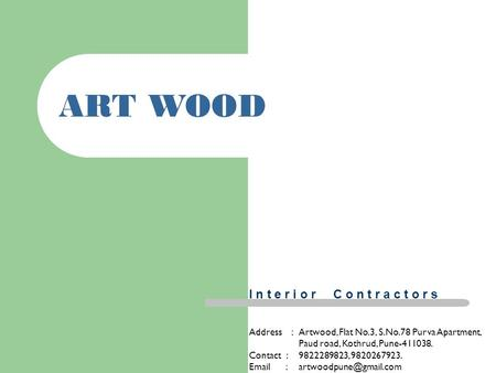 1 ART WOOD Address :Artwood, Flat No.3, S.No.78 Purva Apartment, Paud road, Kothrud, Pune-411038. Contact : 9822289823, 9820267923.