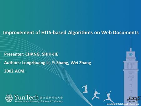 Intelligent Database Systems Lab Presenter: CHANG, SHIH-JIE Authors: Longzhuang Li, Yi Shang, Wei Zhang 2002.ACM. Improvement of HITS-based Algorithms.