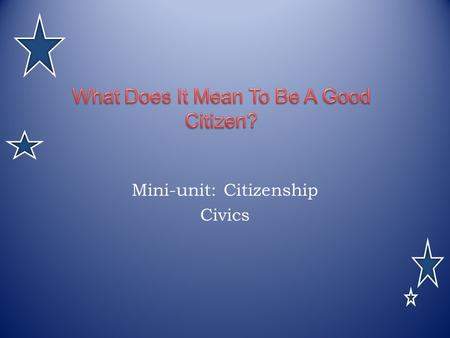 Mini-unit: Citizenship Civics. Citizen : a person who owes or pledges allegiance to a country.