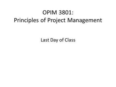 OPIM 3801: Principles of Project Management Last Day of Class.