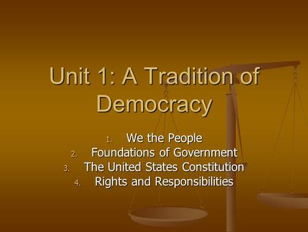 Unit 1: A Tradition of Democracy 1. We the People 2. Foundations of Government 3. The United States Constitution 4. Rights and Responsibilities.