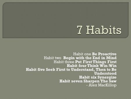 Habit one Be Proactive Habit two Begin with the End in Mind Habit three Put First Things First Habit four Think Win-Win Habit five Seek First to Understand,