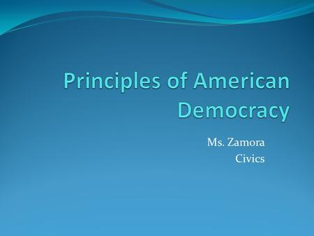 Ms. Zamora Civics. Abraham Lincoln - gov. of the people, by the people, for the people a. power of gov. comes from the people b. Americans themselves,