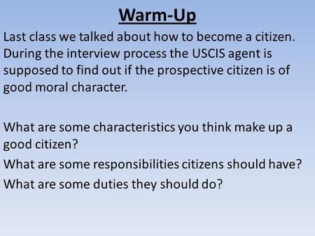 Warm-Up Last class we talked about how to become a citizen. During the interview process the USCIS agent is supposed to find out if the prospective citizen.