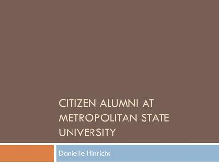 CITIZEN ALUMNI AT METROPOLITAN STATE UNIVERSITY Danielle Hinrichs.