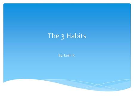 The 3 Habits By: Leah K.. In this advertisement, you will see 7 habits that will help you at Derby. These habits will also help you to become a better.