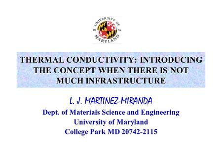 L. J. MARTINEZ-MIRANDA Dept. of Materials Science and Engineering University of Maryland College Park MD 20742-2115 THERMAL CONDUCTIVITY: INTRODUCING THE.