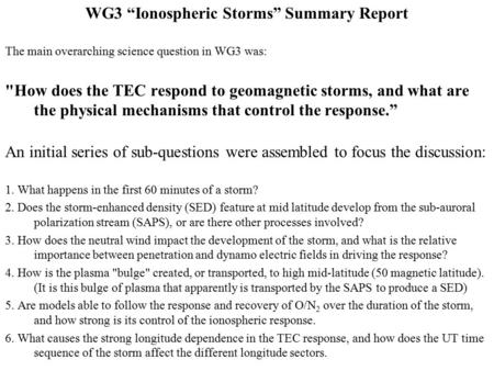 "WG3 ""Ionospheric Storms"" Summary Report The main overarching science question in WG3 was: How does the TEC respond to geomagnetic storms, and what are."