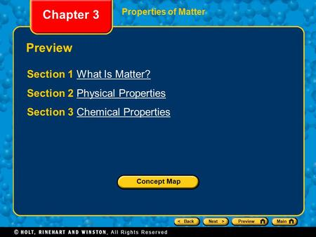 < BackNext >PreviewMain Chapter 3 Properties of Matter Preview Section 1 What Is Matter?What Is Matter? Section 2 Physical PropertiesPhysical Properties.