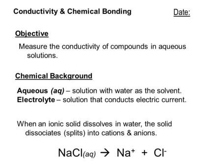 Conductivity & Chemical Bonding Objective Measure the conductivity of compounds in aqueous solutions. Date: Chemical Background Aqueous (aq) – solution.