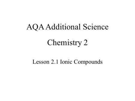 Chemistry 2 Lesson 2.1 Ionic Compounds AQA Additional Science.