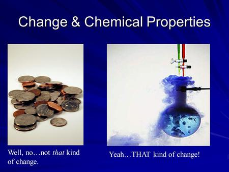 Change & Chemical Properties Well, no…not that kind of change. Yeah…THAT kind of change!