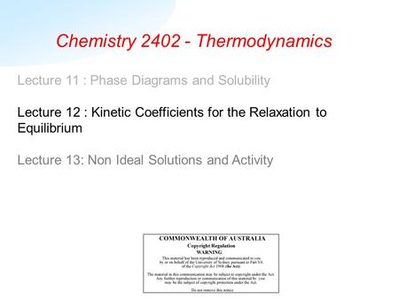 Chemistry 2402 - Thermodynamics Lecture 11 : Phase Diagrams and Solubility Lecture 12 : Kinetic Coefficients for the Relaxation to Equilibrium Lecture.