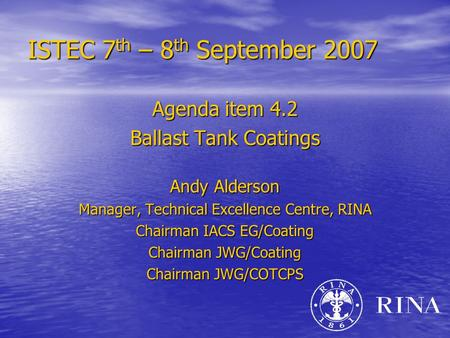 ISTEC 7 th – 8 th September 2007 Agenda item 4.2 Ballast Tank Coatings Andy Alderson Manager, Technical Excellence Centre, RINA Chairman IACS EG/Coating.