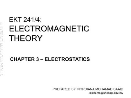 ELECTROMAGNETIC THEORY EKT 241/4: ELECTROMAGNETIC THEORY PREPARED BY: NORDIANA MOHAMAD SAAID CHAPTER 3 – ELECTROSTATICS.