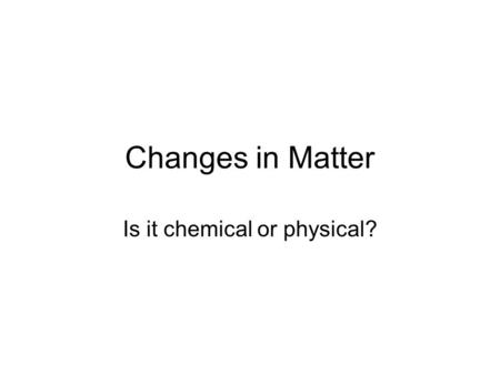 Changes in Matter Is it chemical or physical?. Properties Physical Properties ~Can be observed or measured without changing the identity Observed with.