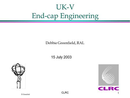 D. Greenfield CLRC1 UK-V End-cap Engineering 15 July 2003 Debbie Greenfield, RAL.
