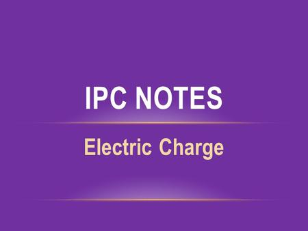 Electric Charge IPC NOTES. ELECTRIC CHARGE static electricity – the net accumulation of electric charge or electrons on an object.