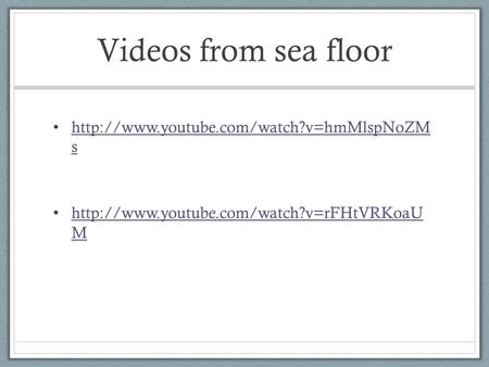 Videos from sea floor  s  s