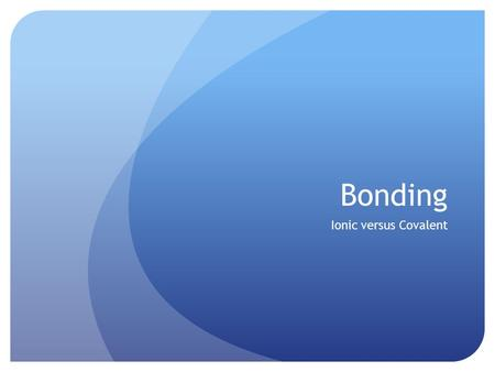 Bonding Ionic versus Covalent. Ionic Bonding What is it? Bonding between a metal and a non metal What holds the bonds together? Electrostatic attraction.