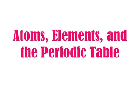 Atoms, Elements, and the Periodic Table Everything in the universe is made up of matter.