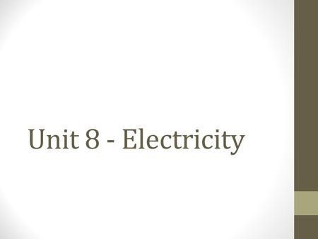Unit 8 - Electricity. Electricity Static Electricity: Electricity at rest Unequal + and - charges Electric Current: The flow of electric charge Electric.