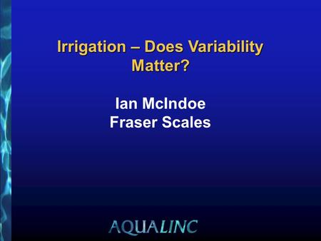 Irrigation – Does Variability Matter? Irrigation – Does Variability Matter? Ian McIndoe Fraser Scales.