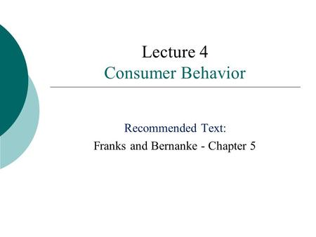 Lecture 4 Consumer Behavior Recommended Text: Franks and Bernanke - Chapter 5.