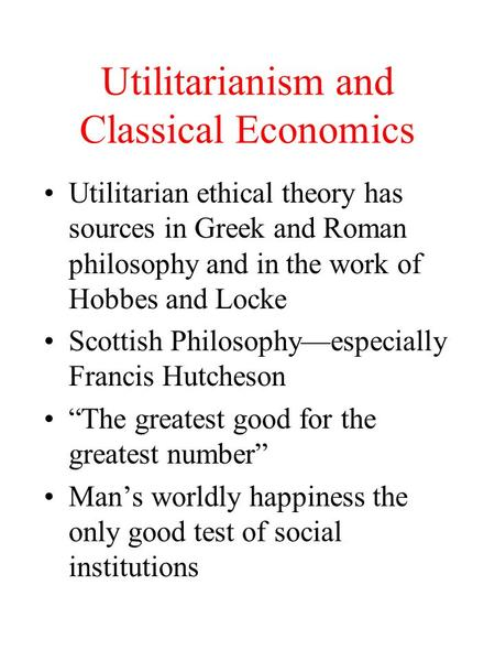 Utilitarianism and Classical Economics Utilitarian ethical theory has sources in Greek and Roman philosophy and in the work of Hobbes and Locke Scottish.