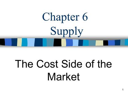 1 Chapter 6 Supply The Cost Side of the Market 2 Market: Demand meets Supply Demand: –Consumer –buy to consume Supply: –Producer –produce to sell.