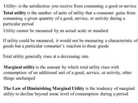 Utility- is the satisfaction you receive from consuming a good or service Total utility is the number of units of utility that a consumer gains from consuming.