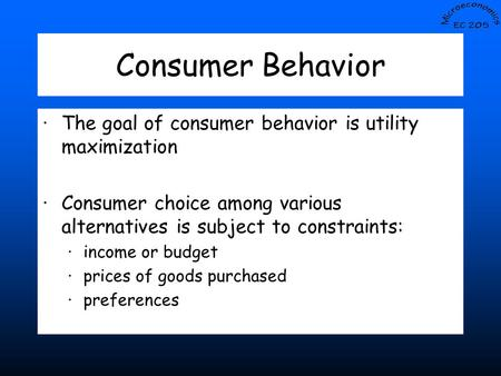 Consumer Behavior ·The goal of consumer behavior is utility maximization ·Consumer choice among various alternatives is subject to constraints: ·income.